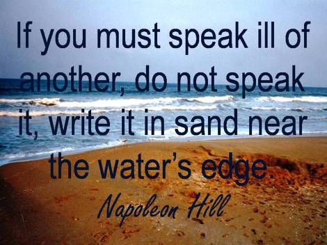 If you must speak ill of another, do not speak it, write it in sand near the water's edge. Napoleon Hill